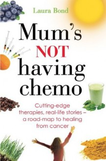 Mum's Not Having Chemo: Cutting-edge therapies, real-life stories - a road-map to healing from cancer - Laura Bond