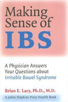 Making Sense of IBS: A Physician Answers Your Questions about Irritable Bowel Syndrome - Brian E. Lacy