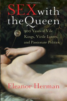 Sex with the Queen: 900 Years of Vile Kings, Virile Lovers, and Passionate Politics - Eleanor Herman