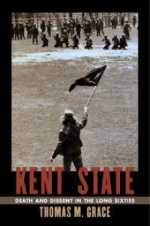 Kent State: Death and Dissent in the Long Sixties (Culture, Politics, and the Cold War) - Thomas M. Grace
