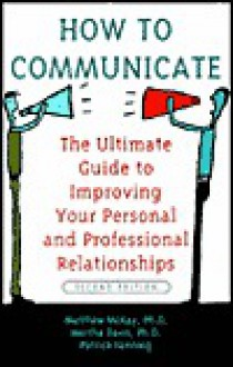 How to Communicate the Ultimate Guide to Improving Your Personal and Professional Relationships - Martha Davis, Matthew McKay, Patrick Fanning