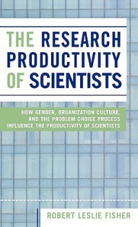 The Research Productivity of Scientists: How Gender, Organization Culture, and the Problem Choice Process Influence the Productivity of Scientists - Robert Leslie Fisher