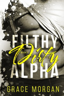 Filthy Dirty Alpha - Grace Morgan