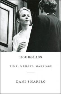 Hourglass: Time, Memory, Marriage - Dani Shapiro