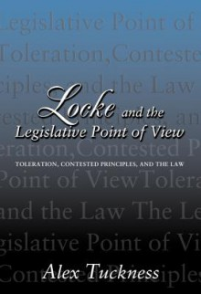 Locke and the Legislative Point of View: Toleration, Contested Principles, and the Law - Alex Tuckness