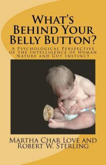 What's Behind Your Belly Button? A Psychological Perspective of the Intelligence of Human Nature and Gut Instinct - Martha Char Love, Robert W. Sterling