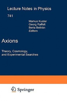 Axions: Theory, Cosmology, and Experimental Searches - Markus Kuster, M. Kuster, B. Beltran, G. Raffelt