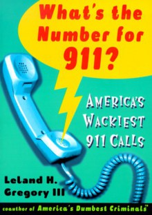 What's the Number For 911?: America's Wackiest 911 Calls - Leland Gregory