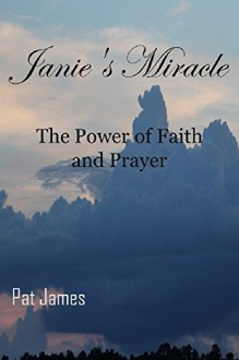 Janie's Miracle: The Power of Faith and Prayer - Pat James