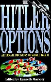 The Hitler Options: Alternate Decisions of World War II - Kenneth John Macksey