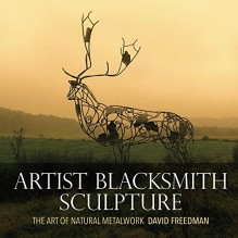 Artist Blacksmith Sculpture: The Art of Natural Metalwork - David Freedman