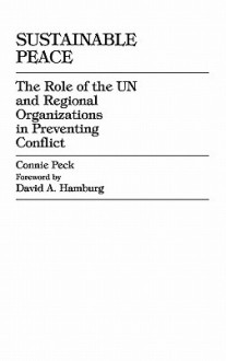 Sustainable Peace: The Role of the Un and Regional Organizations in Preventing Conflict - Connie Hamburg, David A. Peck