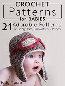 Crochet Patterns For Babies: 21 Adorable Patterns For Baby Hats, Blankets, & Clothes! - Kitty Moore