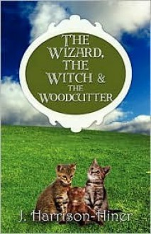 The Wizard, the Witch & the Woodcutter - J. Harrison-Hiner