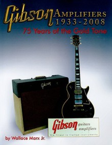Gibson Amplifiers 1933-2008: 75 Years of the Gold Tone (Book & CD-ROM) - Wallace Marx, Wallace Marx Jr.