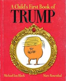 A Child's First Book of Trump - Michael Ian Black, Michael Ian Black, Marc Rosenthal