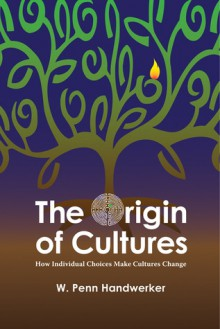 The Origin of Cultures: HOW INDIVIDUAL CHOICES MAKE CULTURES CHANGE - W. Handwerker