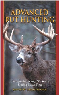 Advanced Rut Hunting: Strategies for Taking Whitetails During Prime Time - Gerald Bethge