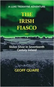 The Irish Fiasco: Stolen Silver in Seventeenth Century Ireland a Luke Tremayne Adventure - Geoff Quaife