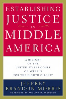 Establishing Justice in Middle America: A History of the United States Court of Appeals for the Eighth Circuit - Jeffrey Brandon Morris
