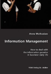Information Management- How to Deal with the Information Paradox in Business' Daily Life - Anne Wolkodaw