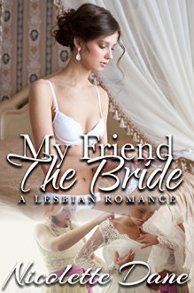 My Friend The Bride: A Lesbian Romance - Nicolette Dane