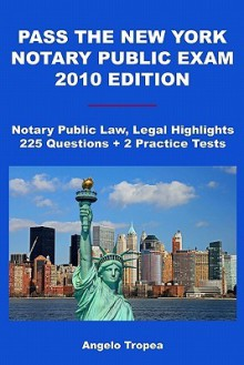 Pass The New York Notary Public Exam 2010 Edition: Notary Public Law, Legal Highlights, 225 Questions + 2 Practice Tests - Angelo Tropea