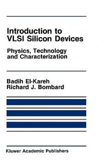 Introduction to VLSI Silicon Devices: Physics, Technology and Characterization - Badih El-Kareh, R.J. Bombard