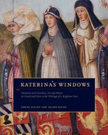Katerina's Windows: Donation and Devotion, Art and Music, as Heard and Seen in the Writings of a Birgittine Nun - Katerina Lemmel, Volker Schier