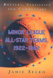 Minor League All-Star Teams, 1922-1962: Rosters, Statistics and Commentary - Jamie Selko