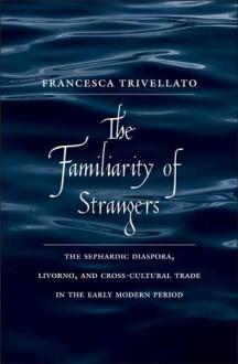 The Familiarity of Strangers: The Sephardic Diaspora, Livorno, and Cross-Cultural Trade in the Early Modern Period - Francesca Trivellato
