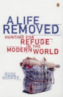 A Life Removed: Hunting for Refuge in the Modern World - Rose George