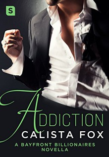 Addiction: A Bayfront Billionaire Novella (Bayfront Billionaires) - Calista Fox