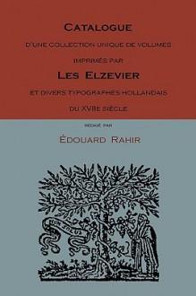 Catalogue D'Une Collection Unique de Volumes Imprimes Par Les Elzevier Et Divers Typographes Hollandais Du Xviie Siecle - Edouard Rahir
