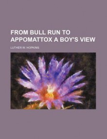 From Bull Run to Appomattox a Boy's View - Luther W. Hopkins