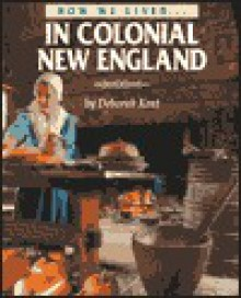 How We Lived in Colonial New England (How We Lived) - Deborah Kent