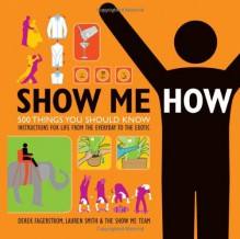 Show Me How: 500 Things You Should Know - Instructions for Life from the Everyday to the Exotic - 'Lauren Smith', 'Derek Fagerstrom'