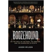 Boozehound: On the Trail of the Rare, the Obscure, and the Overrated in Spirits - Jason Wilson