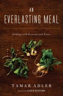 An Everlasting Meal: Cooking with Economy and Grace - Tamar Adler, Alice Waters