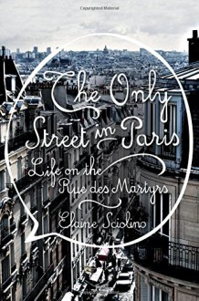 The Only Street in Paris: Life on the Rue des Martyrs - Elaine Sciolino