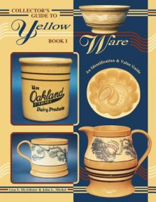 Collector's Guide to Yellow Ware: Book I, An Identification & Value Guide - Lisa S. McAllister, John L. Michel