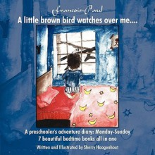 Francois-Paul: A Little Brown Bird Watches Over Me....: A Preschooler's Adventure Diary - Monday-Sunday 7 Beautiful Bedtime Books All - Sherry Hoogenhout