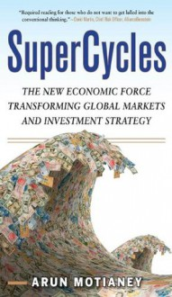 SuperCycles : The New Economic Force Transforming Global Markets and Investment Strategy - Arun Motianey