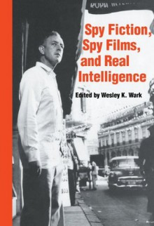 Spy Fiction, Spy Films and Real Intelligence (Studies in Intelligence) - Wesley K. Wark