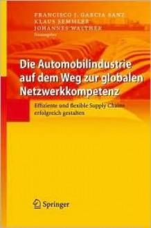 Die Automobilindustrie Auf Dem Weg Zur Globalen Netzwerkkompetenz: Effiziente Und Flexible Supply Chains Erfolgreich Gestalten - Francisco J. Garcia Sanz, Francisco J. Garcia Sanz