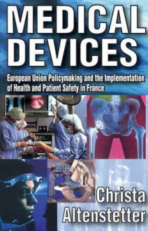 Medical Devices: European Union Policymaking and the Implementation of Health and Patient Safety in France - Christa Altenstetter