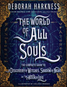 The World of All Souls: The Complete Guide to A Discovery of Witches, Shadow of Night, and The Book of Life - Claire Baldwin,Colleen Madden,Deborah Harkness,Lisa Halttunen,Jill Hough
