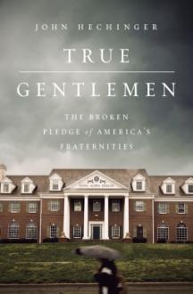True Gentlemen: The Broken Pledge of America's Fraternities - John Hechinger