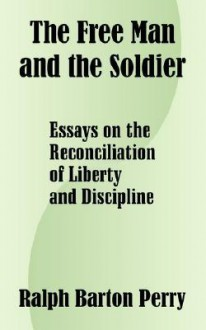 The Free Man and the Soldier: Essays on the Reconciliation of Liberty and Discipline - Ralph Perry