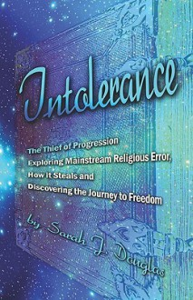 Intolerance, the Thief of Progression: Exploring Mainstream Religious Error, How It Steals and Discovering the Journey to Freedom - Sarah J. Douglas